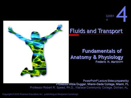 Fundamentals of Anatomy & Physiology Frederic H. Martini Unit 4 Fluids and Transport Copyright © 2005 Pearson Education, Inc., publishing as Benjamin Cummings.