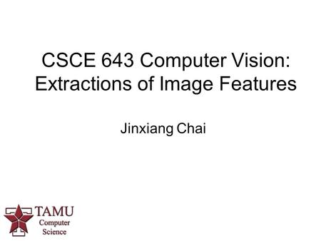 CSCE 643 Computer Vision: Extractions of Image Features Jinxiang Chai.