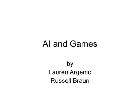 AI and Games by Lauren Argenio Russell Braun. Project Goals What AI is The basics of how it works How it is applied to games –In the past –Present –Future.