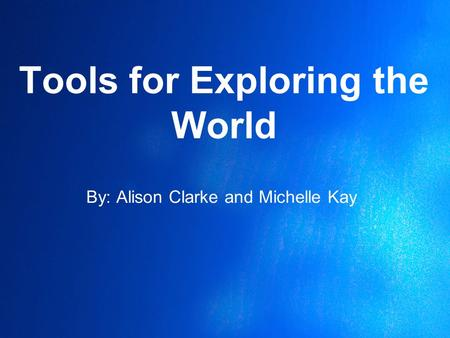 Tools for Exploring the World By: Alison Clarke and Michelle Kay.