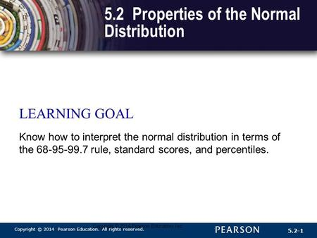 Copyright © 2014 Pearson Education. All rights reserved. 5.2-1 Copyright © 2014 Pearson Education, Inc. 5.2 Properties of the Normal Distribution LEARNING.