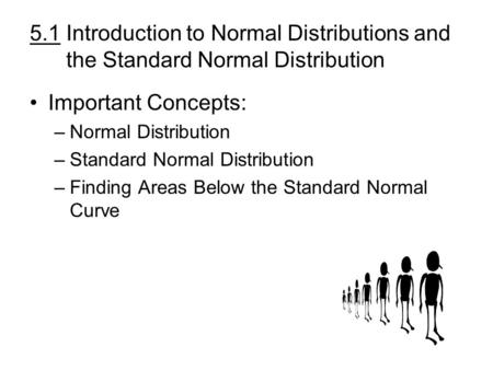 5.1 Introduction to Normal Distributions and the Standard Normal Distribution Important Concepts: –Normal Distribution –Standard Normal Distribution –Finding.