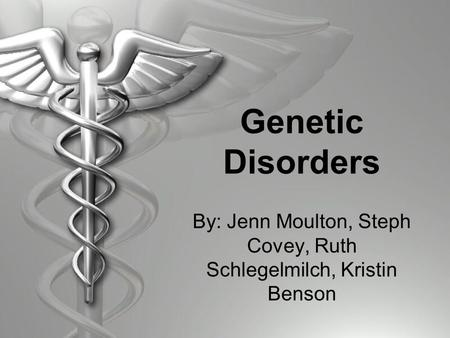 Genetic Disorders By: Jenn Moulton, Steph Covey, Ruth Schlegelmilch, Kristin Benson.