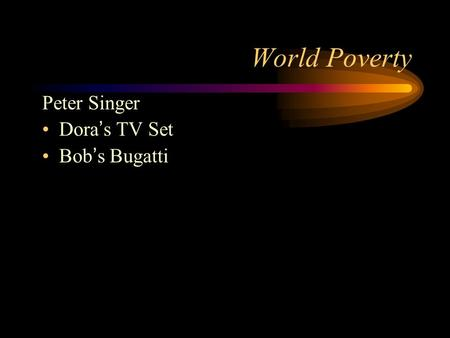 World Poverty Peter Singer Dora ' s TV Set Bob ' s Bugatti.