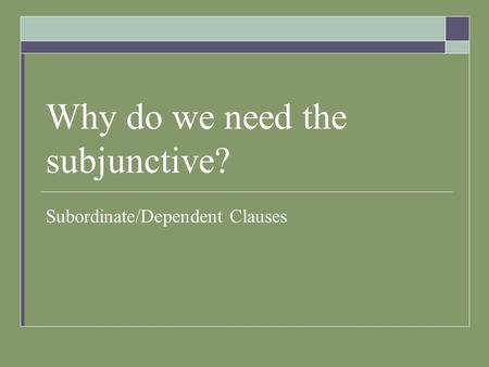 Why do we need the subjunctive? Subordinate/Dependent Clauses.