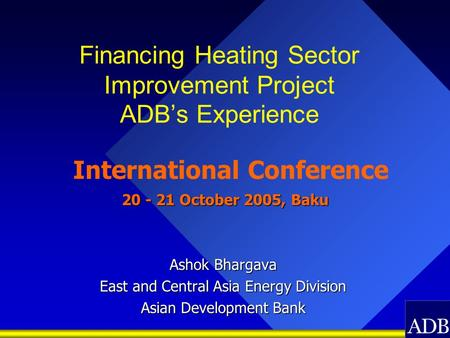 Financing Heating Sector Improvement Project ADB's Experience International Conference 20 - 21 October 2005, Baku 20 - 21 October 2005, Baku Ashok Bhargava.