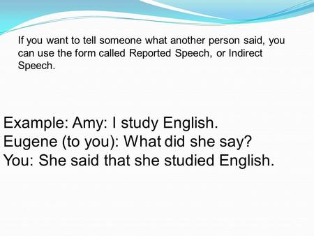 If you want to tell someone what another person said, you can use the form called Reported Speech, or Indirect Speech. Example: Amy: I study English. Eugene.