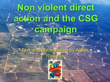 Non violent direct action and the CSG campaign Text and presentation by Aidan Ricketts.