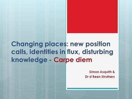 Changing places: new position calls, identities in flux, disturbing knowledge - Carpe diem Simon Asquith & Dr d'Reen Struthers.