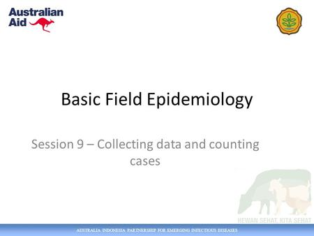 AUSTRALIA INDONESIA PARTNERSHIP FOR EMERGING INFECTIOUS DISEASES Basic Field Epidemiology Session 9 – Collecting data and counting cases.