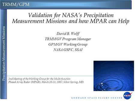 G O D D A R D S P A C E F L I G H T C E N T E R TRMM/GPM Precipitation Measurement Missions Validation for NASA's Precipitation Measurement Missions and.