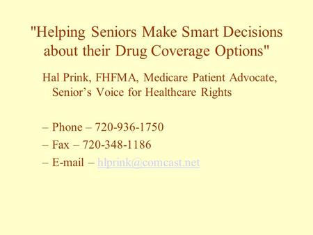 Helping Seniors Make Smart Decisions about their Drug Coverage Options Hal Prink, FHFMA, Medicare Patient Advocate, Senior's Voice for Healthcare Rights.