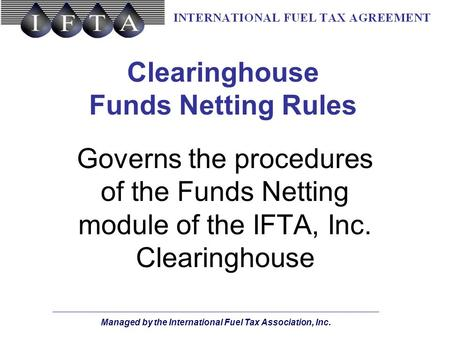 Managed by the International Fuel Tax Association, Inc. Clearinghouse Funds Netting Rules Governs the procedures of the Funds Netting module of the IFTA,