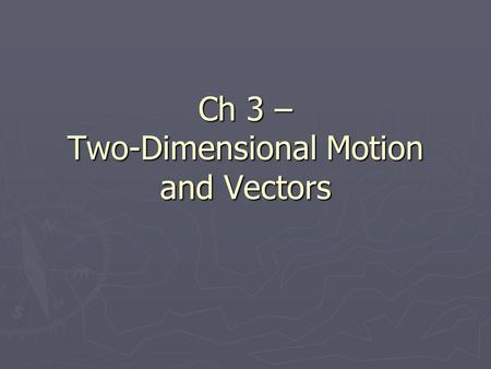 Ch 3 – Two-Dimensional Motion and Vectors. Scalars vs. Vectors ► Scalar – a measurement that has a magnitude (value or number) only  Ex: # of students,