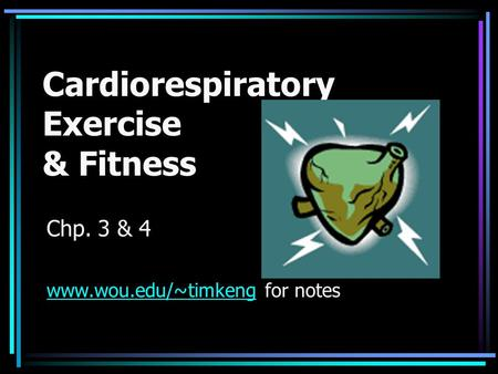 Cardiorespiratory Exercise & Fitness Chp. 3 & 4 www.wou.edu/~timkengwww.wou.edu/~timkeng for notes.