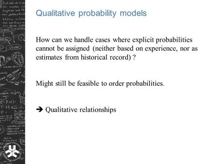 Qualitative probability models How can we handle cases where explicit probabilities cannot be assigned (neither based on experience, nor as estimates from.