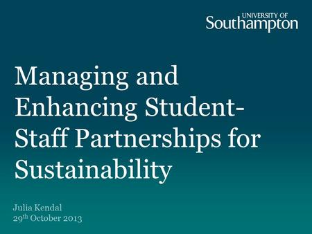 Managing and Enhancing Student- Staff Partnerships for Sustainability Julia Kendal 29 th October 2013.