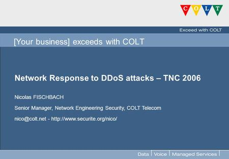 FOR INTERNAL USE ONLY [Your business] exceeds with COLT Network Response to DDoS attacks – TNC 2006 Nicolas FISCHBACH Senior Manager, Network Engineering.