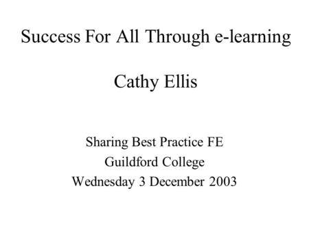 Success For All Through e-learning Cathy Ellis Sharing Best Practice FE Guildford College Wednesday 3 December 2003.