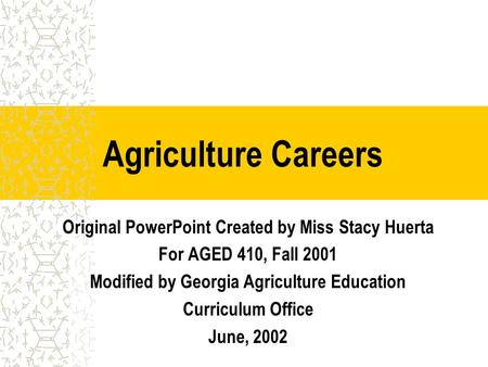 Agriculture Careers Original PowerPoint Created by Miss Stacy Huerta For AGED 410, Fall 2001 Modified by Georgia Agriculture Education Curriculum Office.