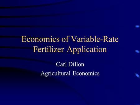 Economics of Variable-Rate Fertilizer Application Carl Dillon Agricultural Economics.