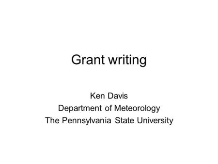Grant writing Ken Davis Department of Meteorology The Pennsylvania State University.
