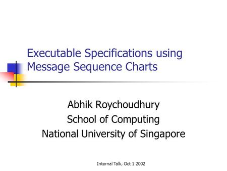 Internal Talk, Oct 1 2002 Executable Specifications using Message Sequence Charts Abhik Roychoudhury School of Computing National University of Singapore.