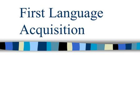 First Language Acquisition. Behaviorist view of language acquisition First half of the 20 th century Stimulus-response –Positive reinforcement  repetition.