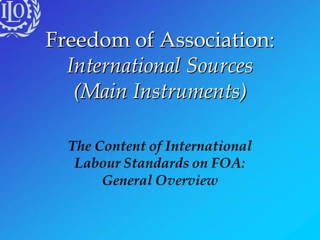 Freedom of Association: International Sources (Main Instruments) The Content of International Labour Standards on FOA: General Overview.