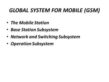 GLOBAL SYSTEM FOR MOBILE (GSM) The Mobile Station Base Station Subsystem Network and Switching Subsystem Operation Subsystem.