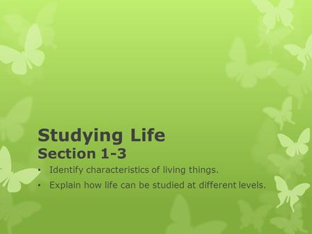 Studying Life Section 1-3 Identify characteristics of living things. Explain how life can be studied at different levels.