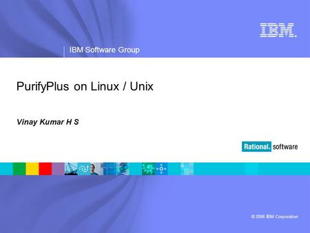 ® IBM Software Group © 2006 IBM Corporation PurifyPlus on Linux / Unix Vinay Kumar H S.
