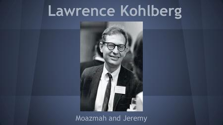 Lawrence Kohlberg Moazmah and Jeremy. His Life ●October 27, 1927- January 19, 1987 ●Psychology professor at University of Chicago and Harvard ●Born in.