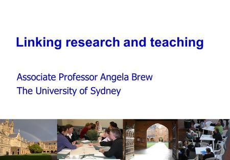 Linking research and teaching Associate Professor Angela Brew The University of Sydney.