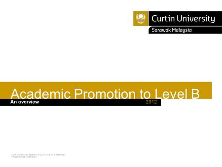 Curtin University is a trademark of Curtin University of Technology CRICOS Provider Code 00301J 2012An overview Academic Promotion to Level B.