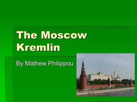 The Moscow Kremlin By Mathew Philippou. Where?  The Kremlin is located in Moscow   It is overlooking the Moskva River to the south, Saint Basil's Cathedral.