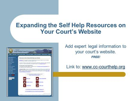 Expanding the Self Help Resources on Your Court's Website Add expert legal information to your court's website.FREE! Link to: www.cc-courthelp.orgwww.cc-courthelp.org.