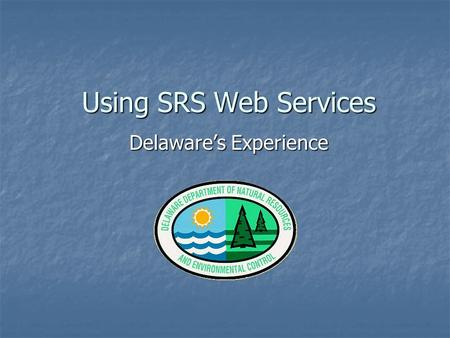 Using SRS Web Services Delaware's Experience. What Is SRS? Substance Registry System Substance Registry System EPA's consolidated registry of monitored.