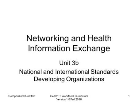 Health IT Workforce Curriculum Version 1.0 Fall 2010 1 Networking and Health Information Exchange Unit 3b National and International Standards Developing.