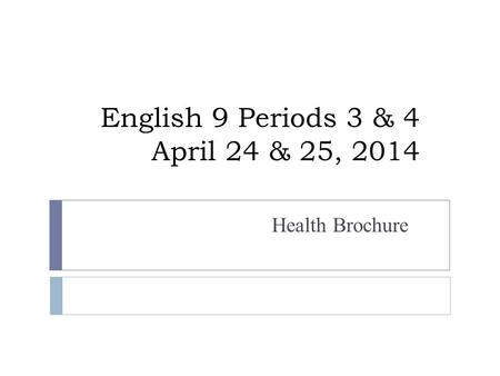 English 9 Periods 3 & 4 April 24 & 25, 2014 Health Brochure.
