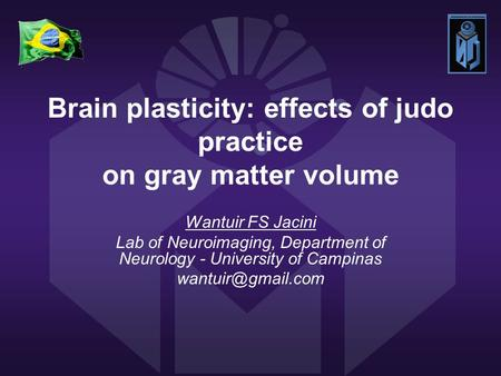 Brain plasticity: effects of judo practice on gray matter volume Wantuir FS Jacini Lab of Neuroimaging, Department of Neurology - University of Campinas.