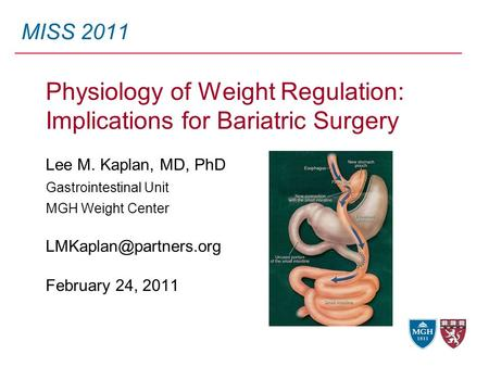 MISS 2011 Physiology of Weight Regulation: Implications for Bariatric Surgery Lee M. Kaplan, MD, PhD Gastrointestinal Unit MGH Weight Center