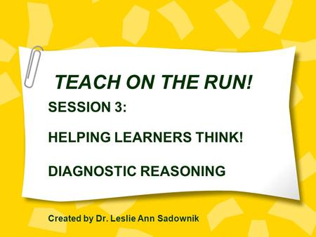 TEACH ON THE RUN! SESSION 3: HELPING LEARNERS THINK! DIAGNOSTIC REASONING Created by Dr. Leslie Ann Sadownik.