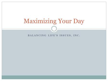 Maximizing Your Day BALANCING LIFE'S ISSUES, INC..