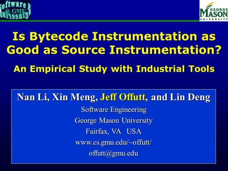 Of 18 Is Bytecode Instrumentation as Good as Source Instrumentation? An Empirical Study with Industrial Tools Nan Li, Xin Meng, Jeff Offutt, and Lin Deng.