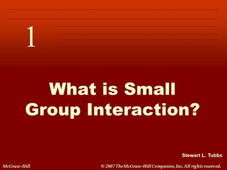 Stewart L. Tubbs McGraw-Hill© 2007 The McGraw-Hill Companies, Inc. All rights reserved. 1 C H A P T E R 1 What is Small Group Interaction?