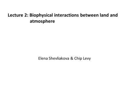 Lecture 2: Biophysical interactions between land and atmosphere Elena Shevliakova & Chip Levy.