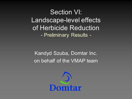 Section VI: Landscape-level effects of Herbicide Reduction - Preliminary Results - Kandyd Szuba, Domtar Inc. on behalf of the VMAP team.