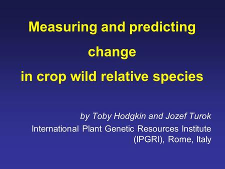 Measuring and predicting change in crop wild relative species by Toby Hodgkin and Jozef Turok International Plant Genetic Resources Institute (IPGRI),