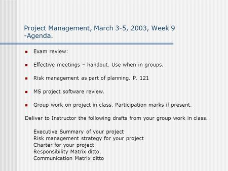Project Management, March 3-5, 2003, Week 9 -Agenda. Exam review: Effective meetings – handout. Use when in groups. Risk management as part of planning.